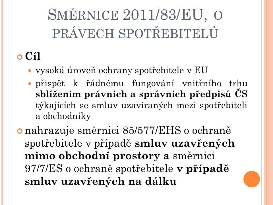 Cíl vysoká úroveň ochrany spotřebitele v EU přispět k řádnému fungování vnitřního trhu sblížením právních a správních předpisů ČS týkajících se smluv uzavíraných mezi spotřebiteli a obchodníky nahrazuje směrnici 85/577/EHS o ochraně spotřebitele v případě smluv uzavřených mimo obchodní prostory a směrnici 97/7/ES o ochraně spotřebitele v případě smluv uzavřených na dálku S MĚRNICE 2011/83/EU, O PRÁVECH SPOTŘEBITELŮ
