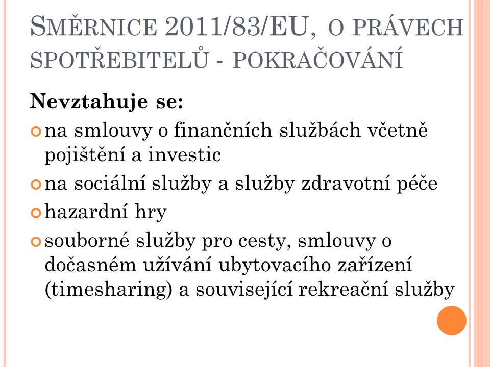 Nevztahuje se: na smlouvy o finančních službách včetně pojištění a investic na sociální služby a služby zdravotní péče hazardní hry souborné služby pro cesty, smlouvy o dočasném užívání ubytovacího zařízení (timesharing) a související rekreační služby S MĚRNICE 2011/83/EU, O PRÁVECH SPOTŘEBITELŮ - POKRAČOVÁNÍ