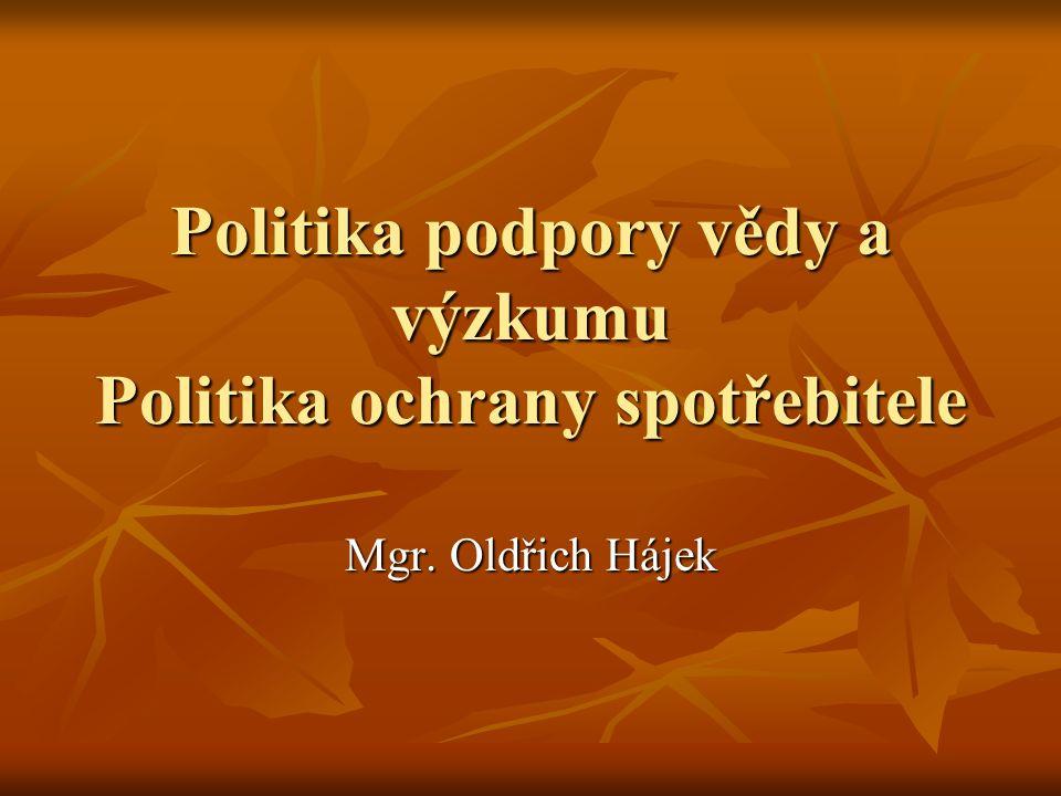 Politika podpory vědy a výzkumu Politika ochrany spotřebitele Mgr. Oldřich Hájek