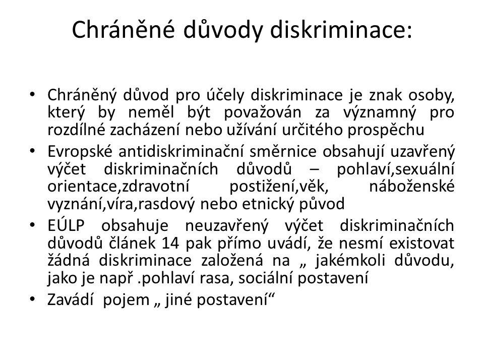 """Chráněné důvody diskriminace: Chráněný důvod pro účely diskriminace je znak osoby, který by neměl být považován za významný pro rozdílné zacházení nebo užívání určitého prospěchu Evropské antidiskriminační směrnice obsahují uzavřený výčet diskriminačních důvodů – pohlaví,sexuální orientace,zdravotní postižení,věk, náboženské vyznání,víra,rasdový nebo etnický původ EÚLP obsahuje neuzavřený výčet diskriminačních důvodů článek 14 pak přímo uvádí, že nesmí existovat žádná diskriminace založená na """" jakémkoli důvodu, jako je např.pohlaví rasa, sociální postavení Zavádí pojem """" jiné postavení"""