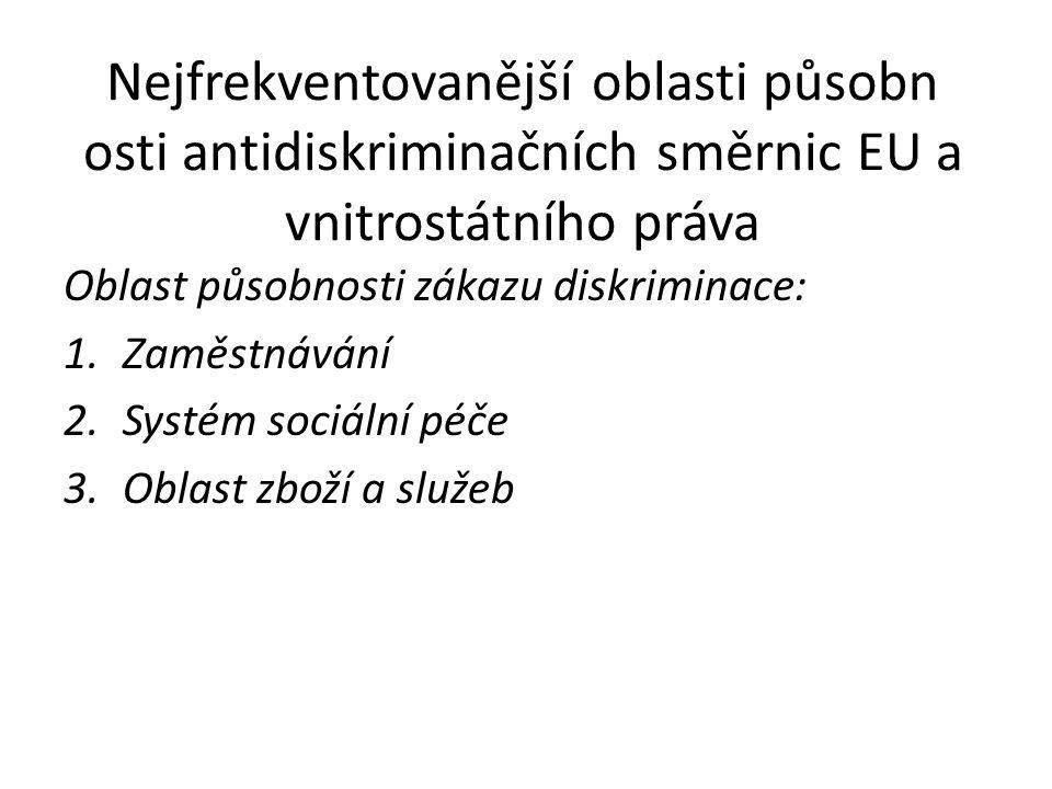Nejfrekventovanější oblasti působn osti antidiskriminačních směrnic EU a vnitrostátního práva Oblast působnosti zákazu diskriminace: 1.Zaměstnávání 2.Systém sociální péče 3.Oblast zboží a služeb