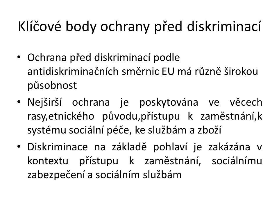 Klíčové body ochrany před diskriminací Ochrana před diskriminací podle antidiskriminačních směrnic EU má různě širokou působnost Nejširší ochrana je poskytována ve věcech rasy,etnického původu,přístupu k zaměstnání,k systému sociální péče, ke službám a zboží Diskriminace na základě pohlaví je zakázána v kontextu přístupu k zaměstnání, sociálnímu zabezpečení a sociálním službám