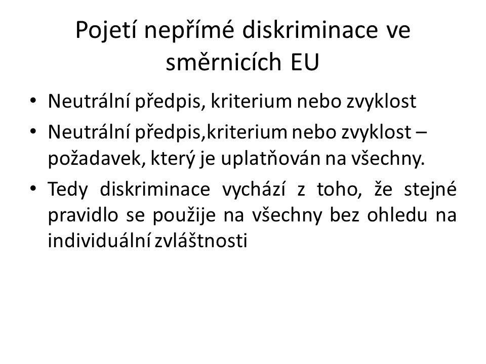 Pojetí nepřímé diskriminace ve směrnicích EU Neutrální předpis, kriterium nebo zvyklost Neutrální předpis,kriterium nebo zvyklost – požadavek, který je uplatňován na všechny.