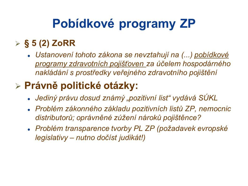 """Pobídkové programy ZP  § 5 (2) ZoRR Ustanovení tohoto zákona se nevztahují na (...) pobídkové programy zdravotních pojišťoven za účelem hospodárného nakládání s prostředky veřejného zdravotního pojištění  Právně politické otázky: Jediný právu dosud známý """"pozitivní list vydává SÚKL Problém zákonného základu pozitivních listů ZP, nemocnic distributorů; oprávněné zúžení nároků pojištěnce."""
