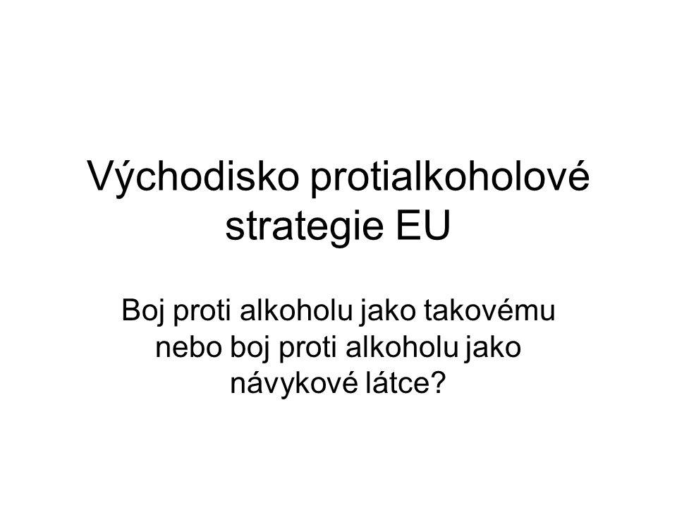 Východisko protialkoholové strategie EU Boj proti alkoholu jako takovému nebo boj proti alkoholu jako návykové látce?
