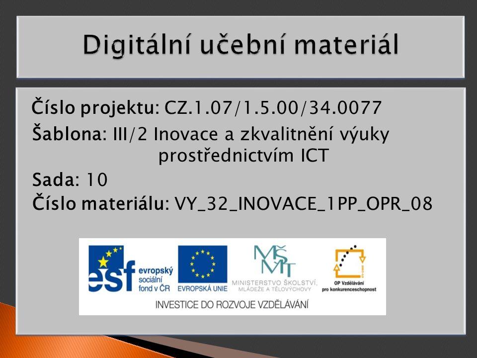 Číslo projektu: CZ.1.07/1.5.00/34.0077 Šablona: III/2 Inovace a zkvalitnění výuky prostřednictvím ICT Sada: 10 Číslo materiálu: VY_32_INOVACE_1PP_OPR_08 Číslo projektu: CZ.1.07/1.5.00/34.0077 Šablona: III/2 Inovace a zkvalitnění výuky prostřednictvím ICT Sada: 10 Číslo materiálu: VY_32_INOVACE_1PP_OPR_08