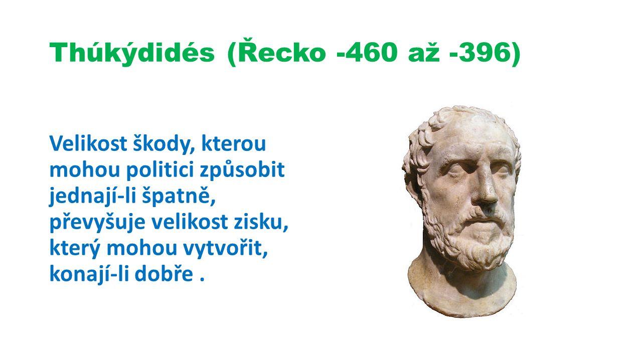Thúkýdidés (Řecko -460 až -396) Velikost škody, kterou mohou politici způsobit jednají-li špatně, převyšuje velikost zisku, který mohou vytvořit, konají-li dobře.
