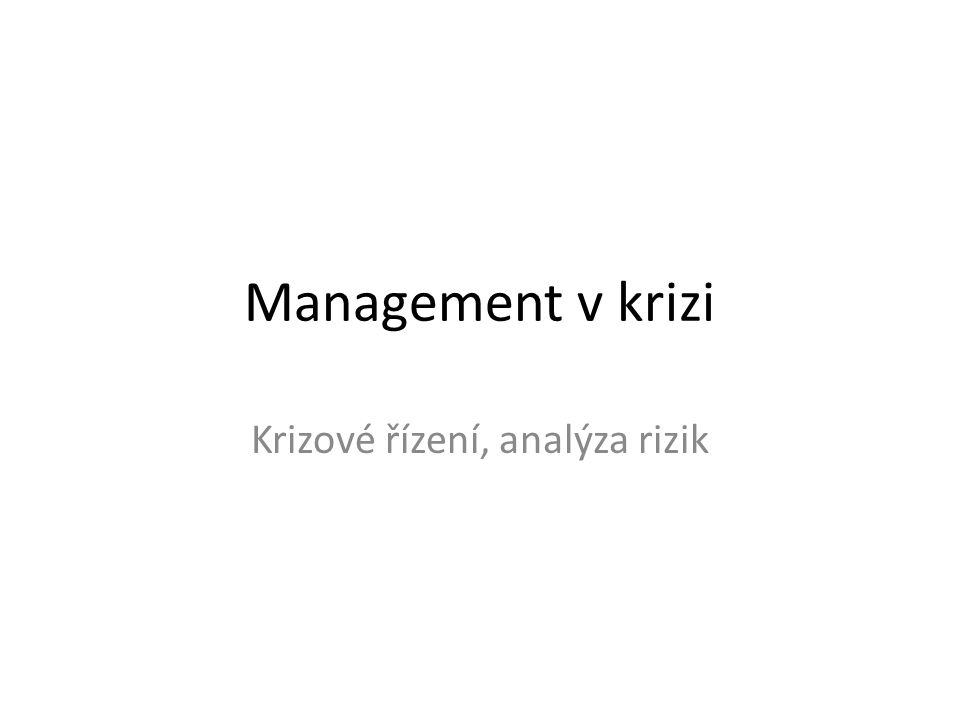 Rizika a jejich řízení Krize VS rizika Rizika: -objektivní -subjektivní -systémová -nesystémová