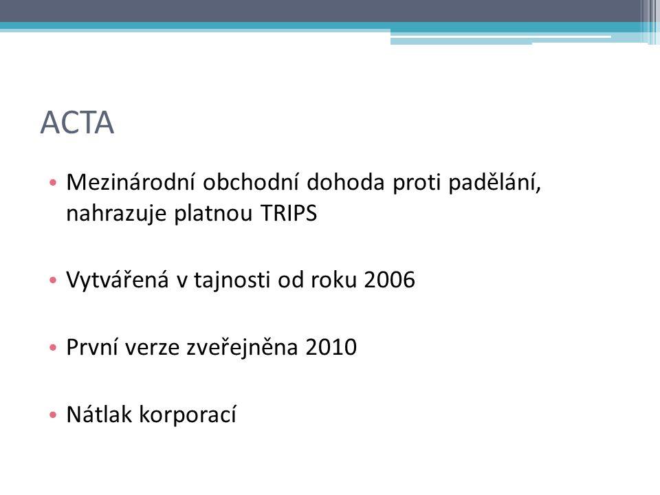 ACTA Mezinárodní obchodní dohoda proti padělání, nahrazuje platnou TRIPS Vytvářená v tajnosti od roku 2006 První verze zveřejněna 2010 Nátlak korporací