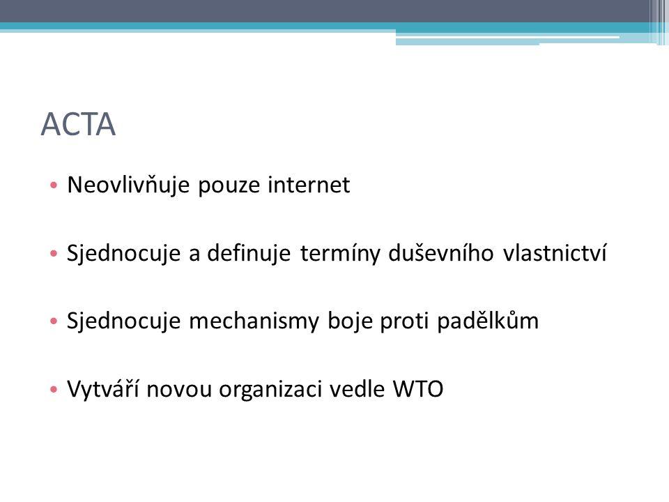 ACTA Neovlivňuje pouze internet Sjednocuje a definuje termíny duševního vlastnictví Sjednocuje mechanismy boje proti padělkům Vytváří novou organizaci vedle WTO