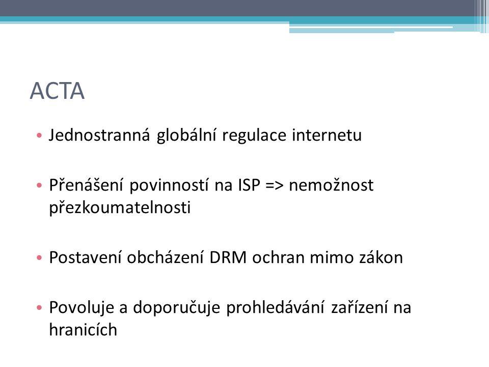 ACTA Jednostranná globální regulace internetu Přenášení povinností na ISP => nemožnost přezkoumatelnosti Postavení obcházení DRM ochran mimo zákon Povoluje a doporučuje prohledávání zařízení na hranicích