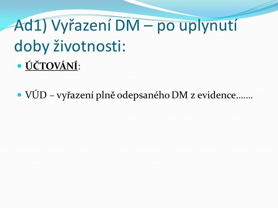 Ad1) Vyřazení DM – po uplynutí doby životnosti: ÚČTOVÁNÍ: VÚD – vyřazení plně odepsaného DM z evidence…….