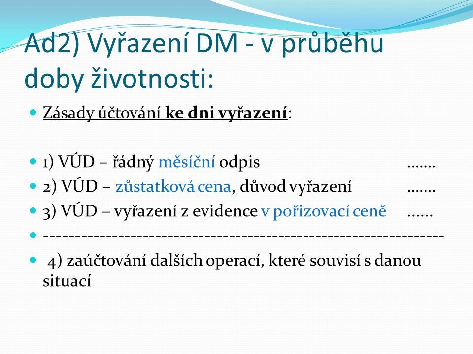 Ad2) Vyřazení DM - v průběhu doby životnosti: Zásady účtování ke dni vyřazení: 1) VÚD – řádný měsíční odpis…….