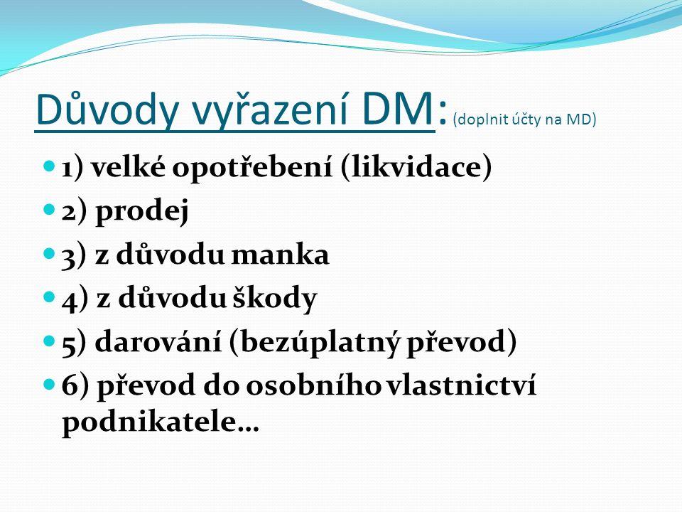 Důvody vyřazení DM: (doplnit účty na MD) 1) velké opotřebení (likvidace) 2) prodej 3) z důvodu manka 4) z důvodu škody 5) darování (bezúplatný převod) 6) převod do osobního vlastnictví podnikatele…