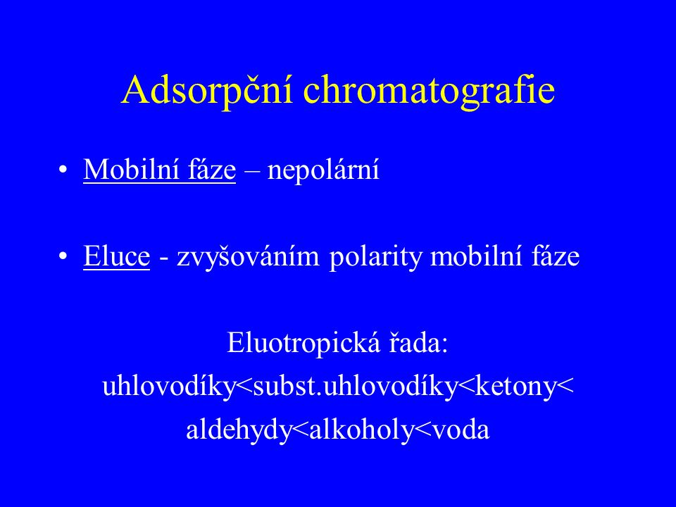 Adsorpční chromatografie Mobilní fáze – nepolární Eluce - zvyšováním polarity mobilní fáze Eluotropická řada: uhlovodíky<subst.uhlovodíky<ketony< aldehydy<alkoholy<voda