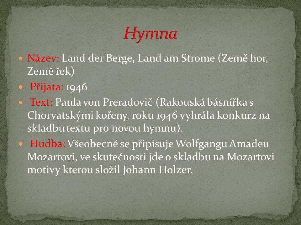 Název: Land der Berge, Land am Strome (Země hor, Země řek) Přijata: 1946 Text: Paula von Preradovič (Rakouská básnířka s Chorvatskými kořeny, roku 1946 vyhrála konkurz na skladbu textu pro novou hymnu).