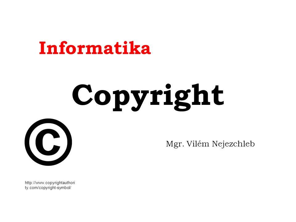 Informatika Copyright Mgr. Vilém Nejezchleb http://www.copyrightauthori ty.com/copyright-symbol/