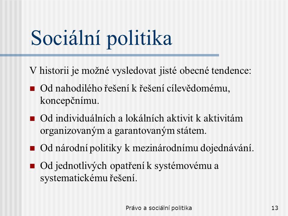 Právo a sociální politika13 Sociální politika V historii je možné vysledovat jisté obecné tendence: Od nahodilého řešení k řešení cílevědomému, koncep