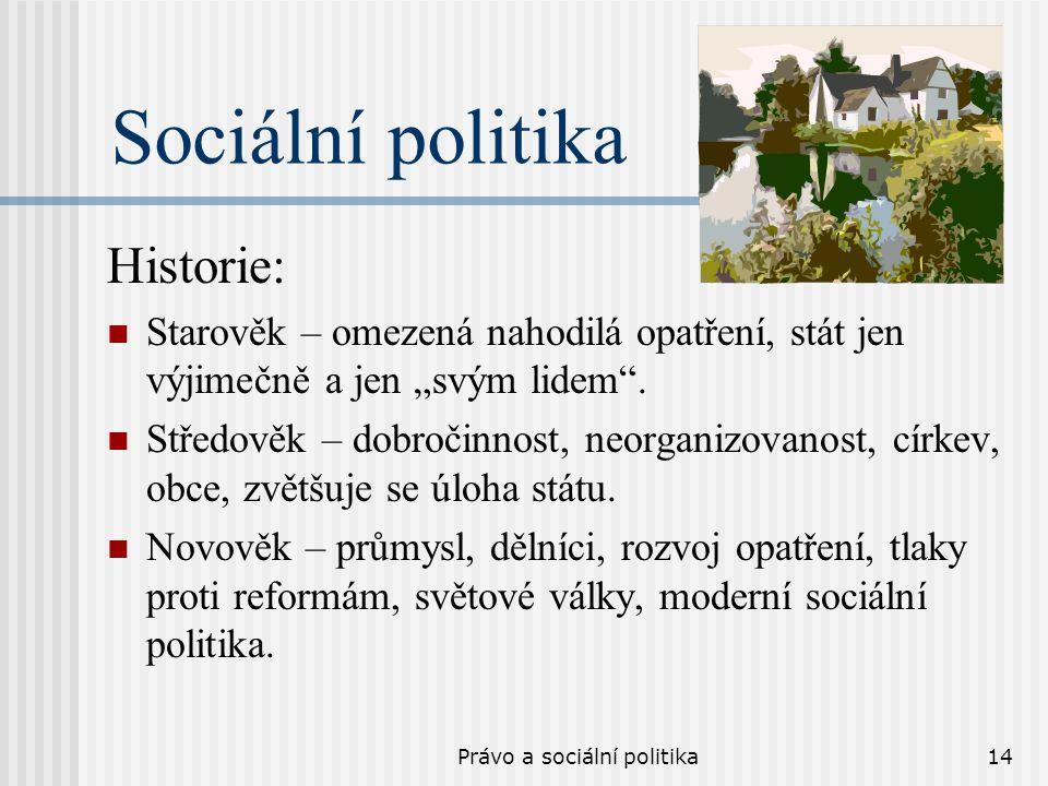 """Právo a sociální politika14 Sociální politika Historie: Starověk – omezená nahodilá opatření, stát jen výjimečně a jen """"svým lidem"""". Středověk – dobro"""