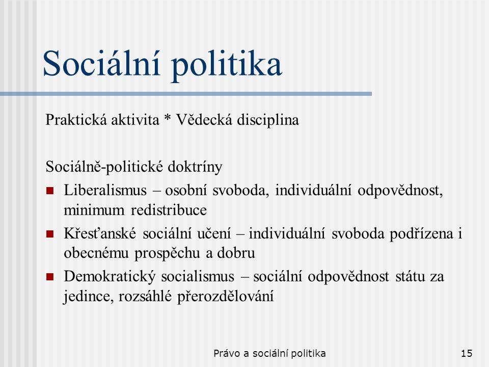 Právo a sociální politika15 Sociální politika Praktická aktivita * Vědecká disciplina Sociálně-politické doktríny Liberalismus – osobní svoboda, individuální odpovědnost, minimum redistribuce Křesťanské sociální učení – individuální svoboda podřízena i obecnému prospěchu a dobru Demokratický socialismus – sociální odpovědnost státu za jedince, rozsáhlé přerozdělování