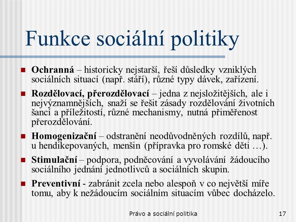 Právo a sociální politika17 Funkce sociální politiky Ochranná – historicky nejstarší, řeší důsledky vzniklých sociálních situací (např. stáří), různé
