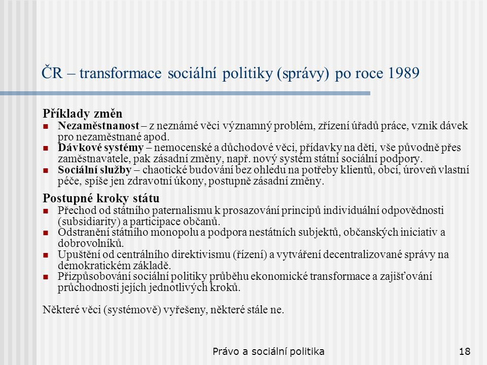 Právo a sociální politika18 ČR – transformace sociální politiky (správy) po roce 1989 Příklady změn Nezaměstnanost – z neznámé věci významný problém, zřízení úřadů práce, vznik dávek pro nezaměstnané apod.