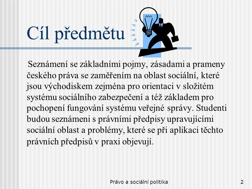 Právo a sociální politika2 Cíl předmětu Seznámení se základními pojmy, zásadami a prameny českého práva se zaměřením na oblast sociální, které jsou východiskem zejména pro orientaci v složitém systému sociálního zabezpečení a též základem pro pochopení fungování systému veřejné správy.