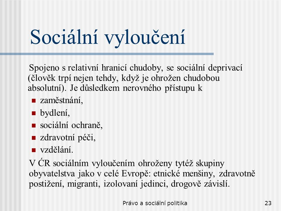 Právo a sociální politika23 Sociální vyloučení Spojeno s relativní hranicí chudoby, se sociální deprivací (člověk trpí nejen tehdy, když je ohrožen chudobou absolutní).