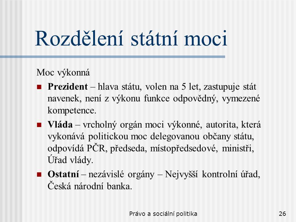 Právo a sociální politika26 Rozdělení státní moci Moc výkonná Prezident – hlava státu, volen na 5 let, zastupuje stát navenek, není z výkonu funkce odpovědný, vymezené kompetence.