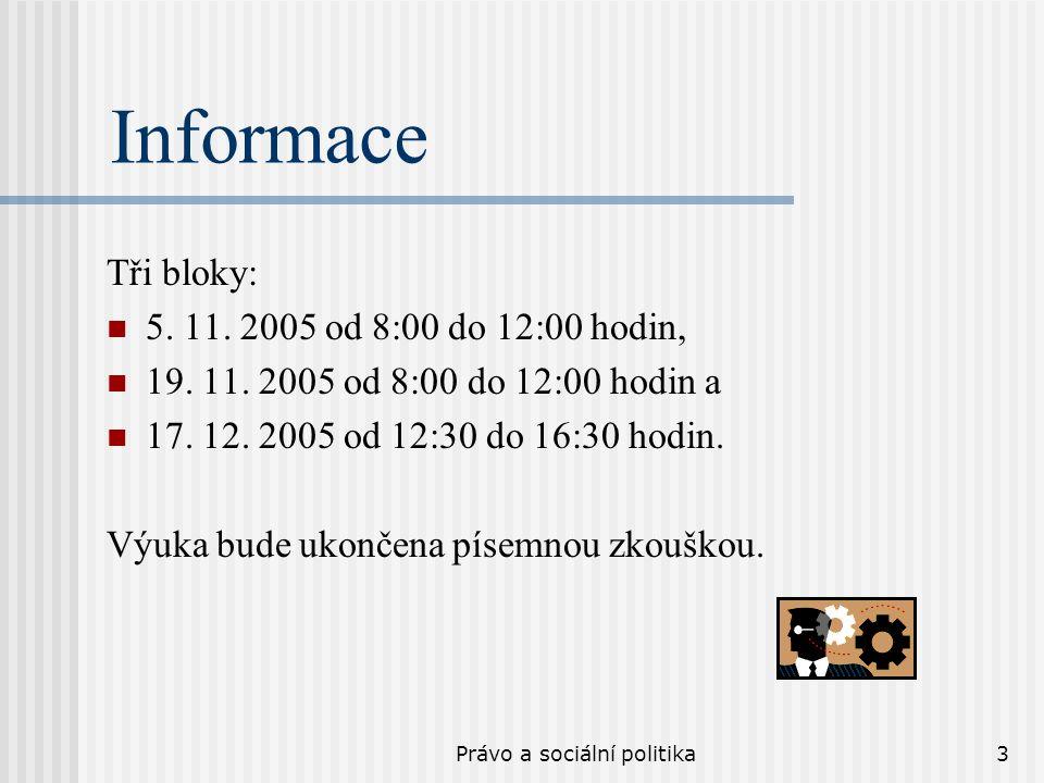 Právo a sociální politika3 Informace Tři bloky: 5. 11. 2005 od 8:00 do 12:00 hodin, 19. 11. 2005 od 8:00 do 12:00 hodin a 17. 12. 2005 od 12:30 do 16: