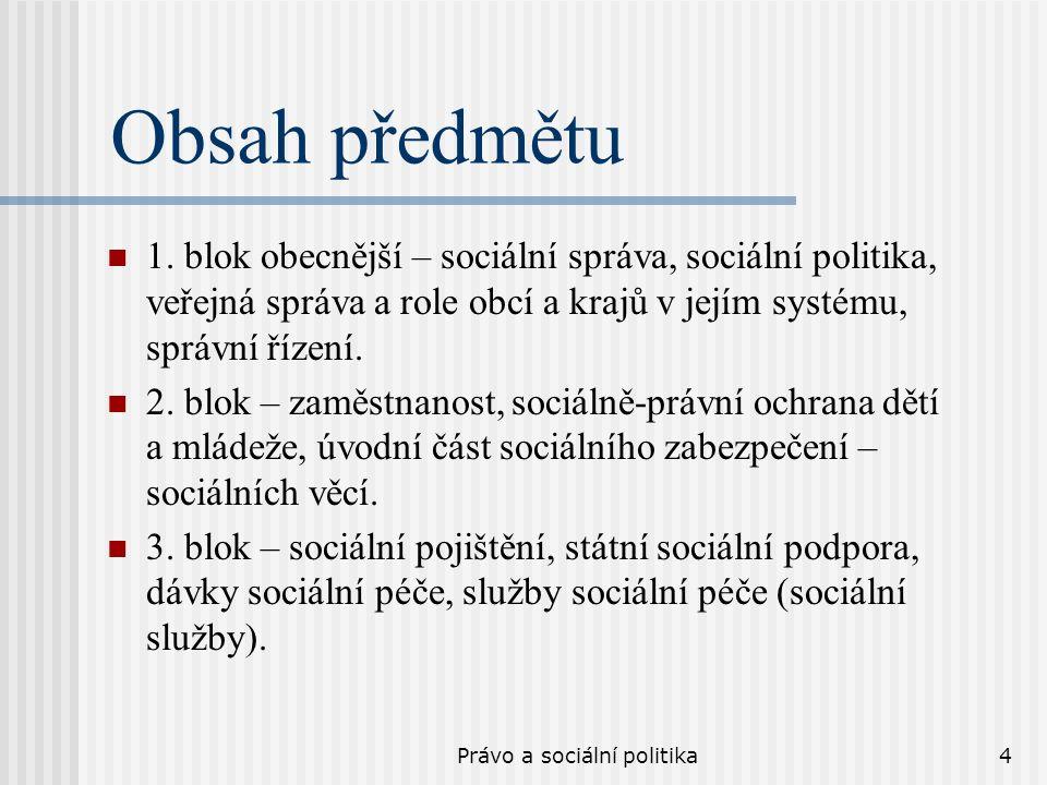 Právo a sociální politika4 Obsah předmětu 1. blok obecnější – sociální správa, sociální politika, veřejná správa a role obcí a krajů v jejím systému,