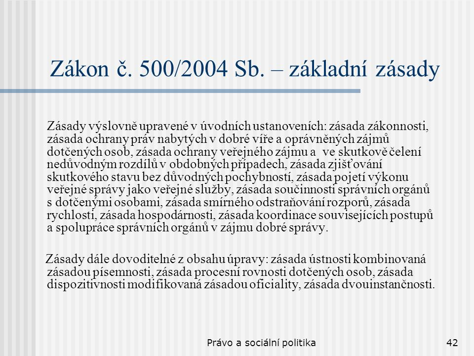 Právo a sociální politika42 Zákon č. 500/2004 Sb. – základní zásady Zásady výslovně upravené v úvodních ustanoveních: zásada zákonnosti, zásada ochran