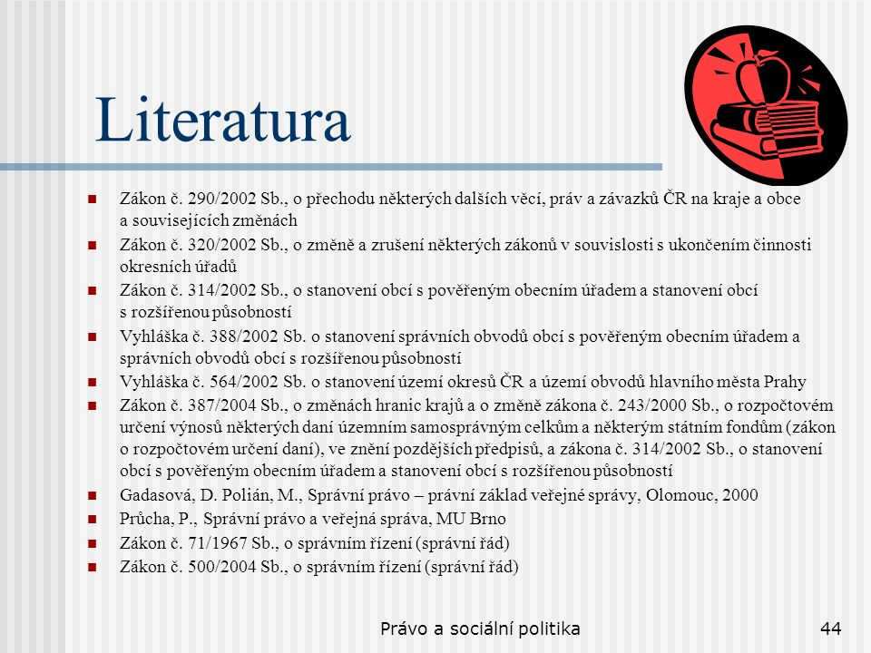 Právo a sociální politika44 Literatura Zákon č. 290/2002 Sb., o přechodu některých dalších věcí, práv a závazků ČR na kraje a obce a souvisejících změ