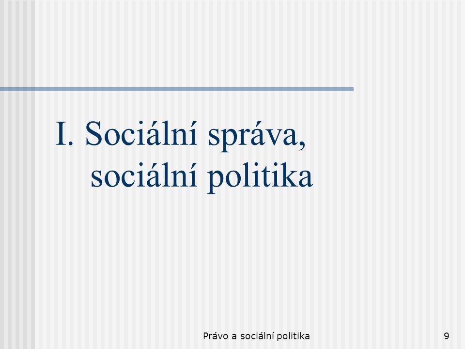 Právo a sociální politika10 Sociální správa Sociální správu představují všechny formalizované organizace (veřejnoprávní a soukromoprávní), činnosti a postupy, jimiž se realizuje sociální ochrana obyvatelstva na daném území a jež umožňují uspokojování sociálně potřebných klientů.