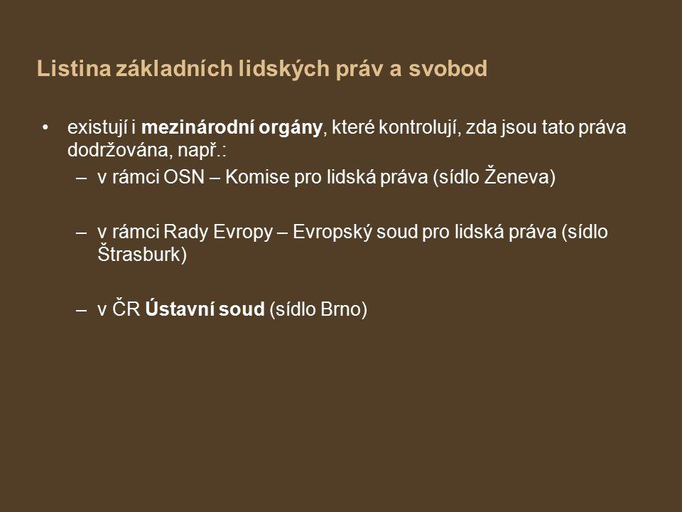 Listina základních lidských práv a svobod existují i mezinárodní orgány, které kontrolují, zda jsou tato práva dodržována, např.: –v rámci OSN – Komise pro lidská práva (sídlo Ženeva) –v rámci Rady Evropy – Evropský soud pro lidská práva (sídlo Štrasburk) –v ČR Ústavní soud (sídlo Brno)