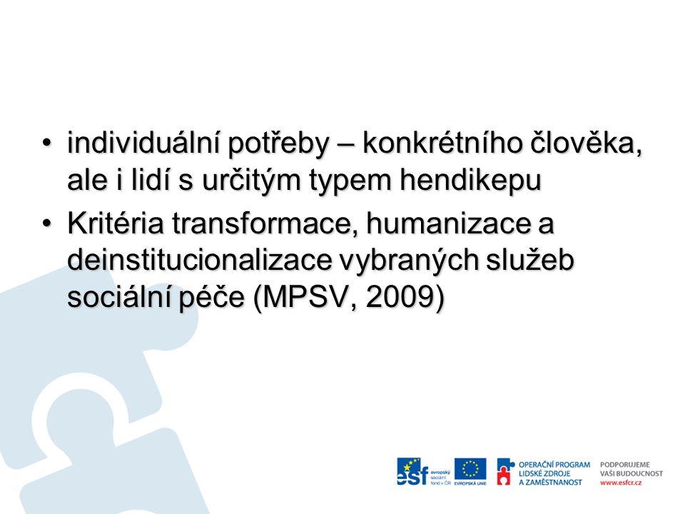 individuální potřeby – konkrétního člověka, ale i lidí s určitým typem hendikepuindividuální potřeby – konkrétního člověka, ale i lidí s určitým typem hendikepu Kritéria transformace, humanizace a deinstitucionalizace vybraných služeb sociální péče (MPSV, 2009)Kritéria transformace, humanizace a deinstitucionalizace vybraných služeb sociální péče (MPSV, 2009)