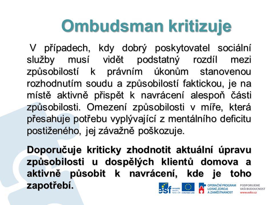 Ombudsman kritizuje Ombudsman kritizuje V případech, kdy dobrý poskytovatel sociální služby musí vidět podstatný rozdíl mezi způsobilostí k právním úkonům stanovenou rozhodnutím soudu a způsobilostí faktickou, je na místě aktivně přispět k navrácení alespoň části způsobilosti.
