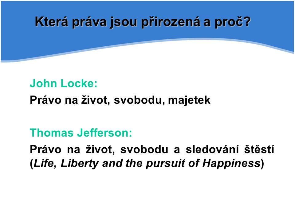 John Locke: Právo na život, svobodu, majetek Thomas Jefferson: Právo na život, svobodu a sledování štěstí (Life, Liberty and the pursuit of Happiness) Která práva jsou přirozená a proč?