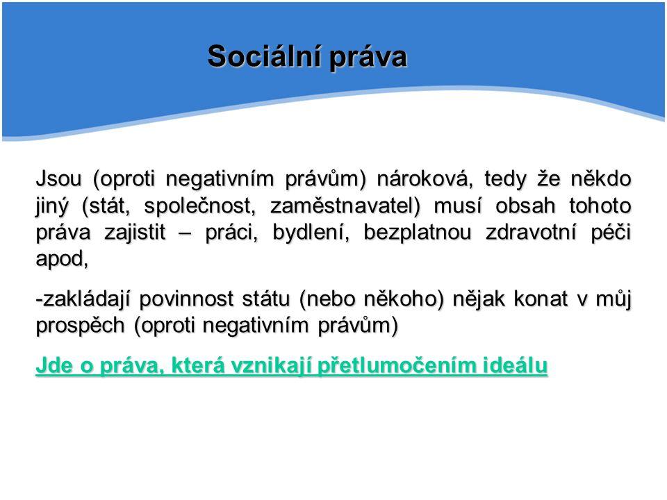 Sociální práva Jsou (oproti negativním právům) nároková, tedy že někdo jiný (stát, společnost, zaměstnavatel) musí obsah tohoto práva zajistit – práci, bydlení, bezplatnou zdravotní péči apod, -zakládají povinnost státu (nebo někoho) nějak konat v můj prospěch (oproti negativním právům) Jde o práva, která vznikají přetlumočením ideálu