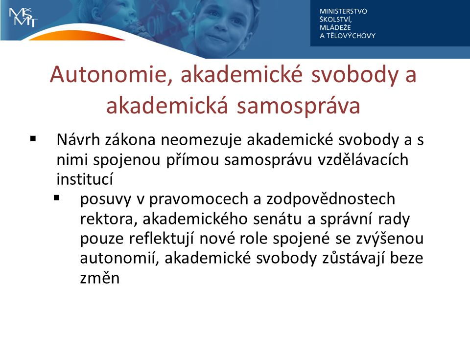 Autonomie, akademické svobody a akademická samospráva  Návrh zákona neomezuje akademické svobody a s nimi spojenou přímou samosprávu vzdělávacích institucí  posuvy v pravomocech a zodpovědnostech rektora, akademického senátu a správní rady pouze reflektují nové role spojené se zvýšenou autonomií, akademické svobody zůstávají beze změn