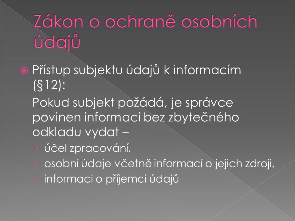  Přístup subjektu údajů k informacím (§12): Pokud subjekt požádá, je správce povinen informaci bez zbytečného odkladu vydat – › účel zpracování, › osobní údaje včetně informací o jejich zdroji, › informaci o příjemci údajů