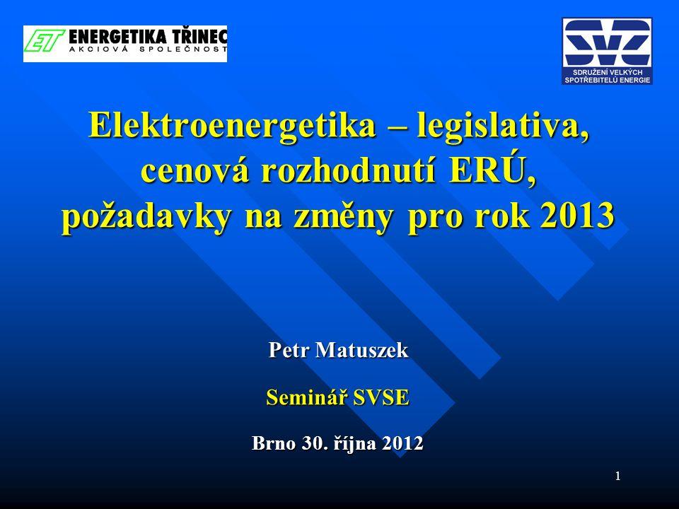 1 Elektroenergetika – legislativa, cenová rozhodnutí ERÚ, požadavky na změny pro rok 2013 Petr Matuszek Seminář SVSE Brno 30. října 2012
