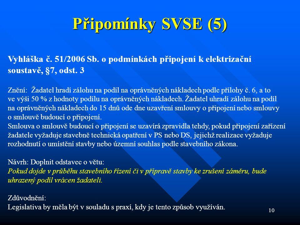 10 Připomínky SVSE (5) Vyhláška č. 51/2006 Sb. o podmínkách připojení k elektrizační soustavě, §7, odst. 3 Znění: Žadatel hradí zálohu na podíl na opr