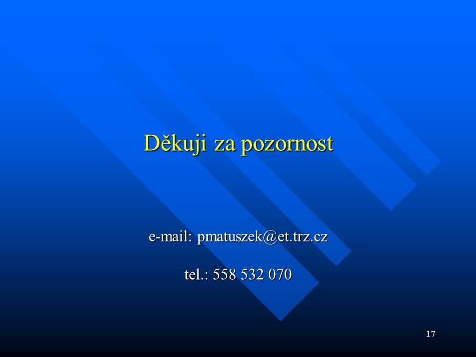 17 Děkuji za pozornost e-mail: pmatuszek@et.trz.cz tel.: 558 532 070