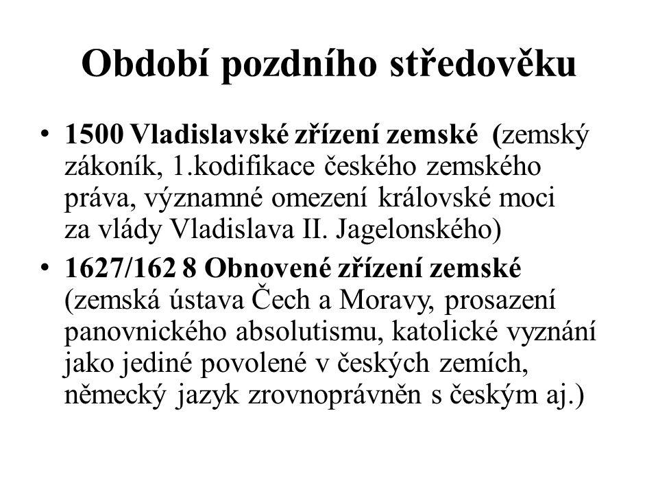 Období pozdního středověku 1500 Vladislavské zřízení zemské (zemský zákoník, 1.kodifikace českého zemského práva, významné omezení královské moci za v
