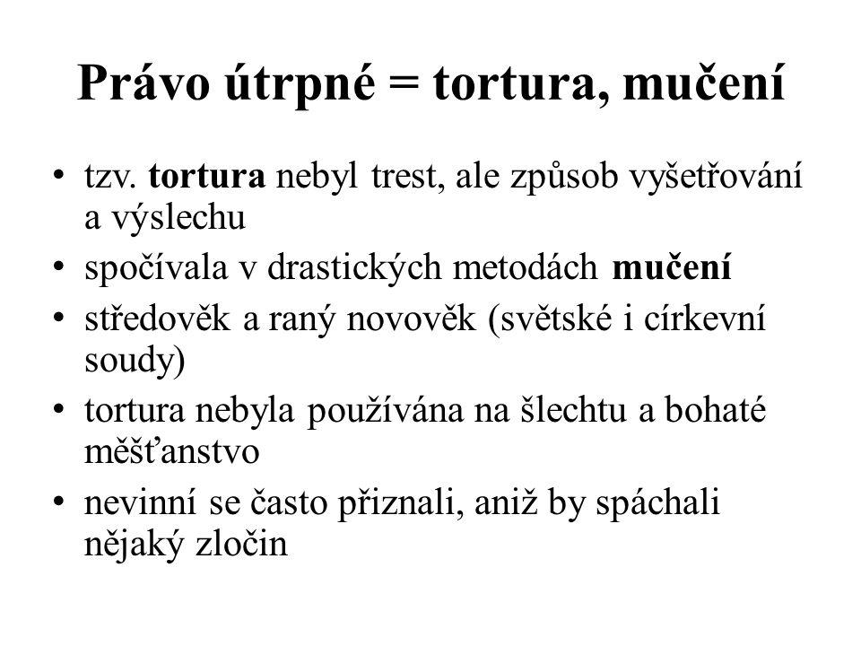 Právo útrpné = tortura, mučení tzv. tortura nebyl trest, ale způsob vyšetřování a výslechu spočívala v drastických metodách mučení středověk a raný no