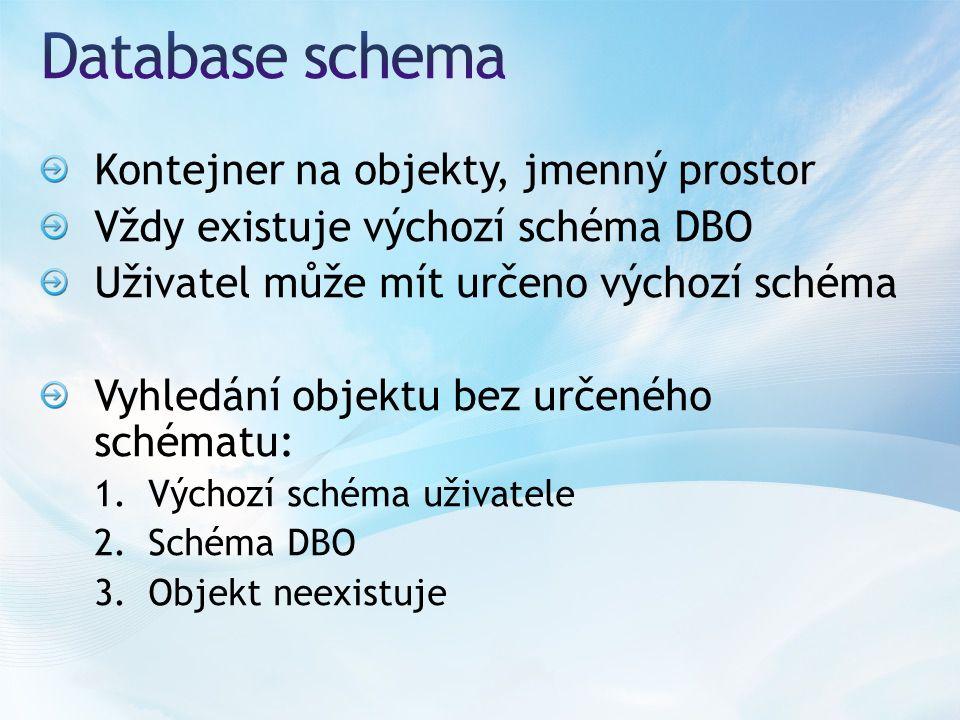 Kontejner na objekty, jmenný prostor Vždy existuje výchozí schéma DBO Uživatel může mít určeno výchozí schéma Vyhledání objektu bez určeného schématu: 1.Výchozí schéma uživatele 2.Schéma DBO 3.Objekt neexistuje
