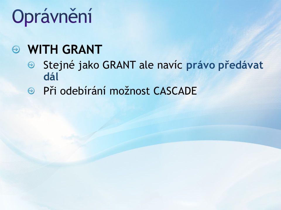 WITH GRANT Stejné jako GRANT ale navíc právo předávat dál Při odebírání možnost CASCADE
