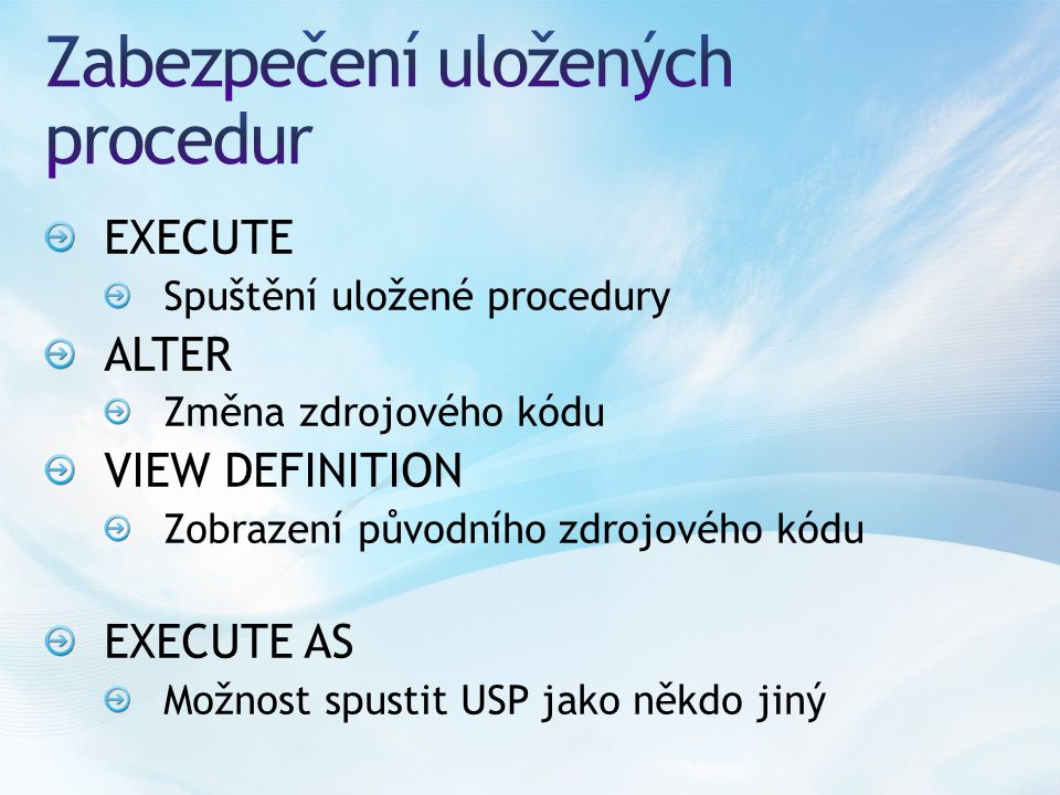 EXECUTE Spuštění uložené procedury ALTER Změna zdrojového kódu VIEW DEFINITION Zobrazení původního zdrojového kódu EXECUTE AS Možnost spustit USP jako
