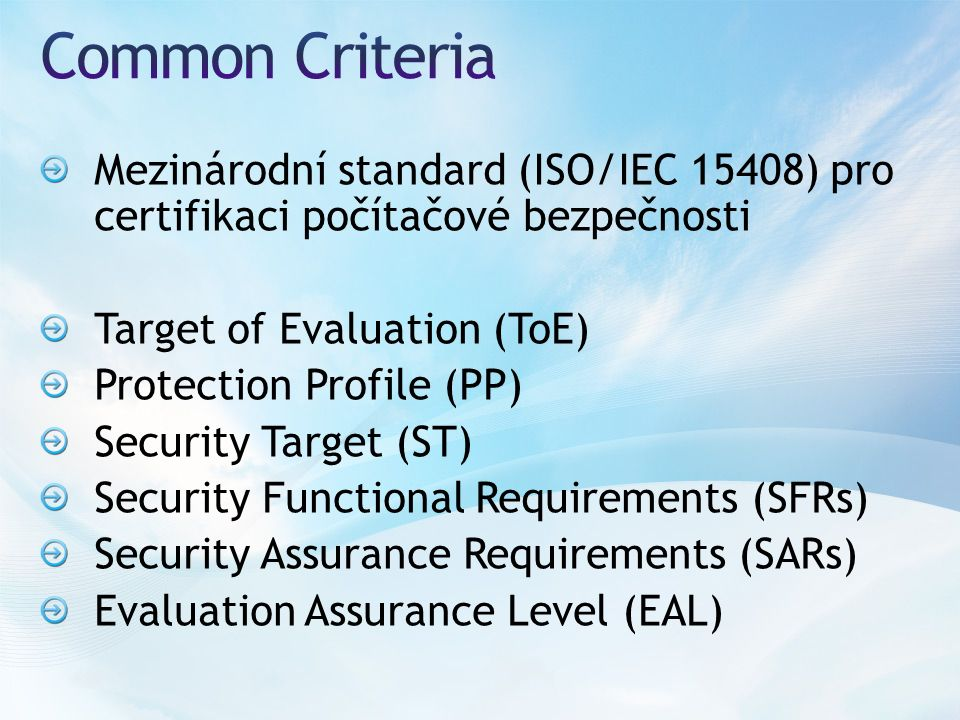 Mezinárodní standard (ISO/IEC 15408) pro certifikaci počítačové bezpečnosti Target of Evaluation (ToE) Protection Profile (PP) Security Target (ST) Security Functional Requirements (SFRs) Security Assurance Requirements (SARs) Evaluation Assurance Level (EAL)